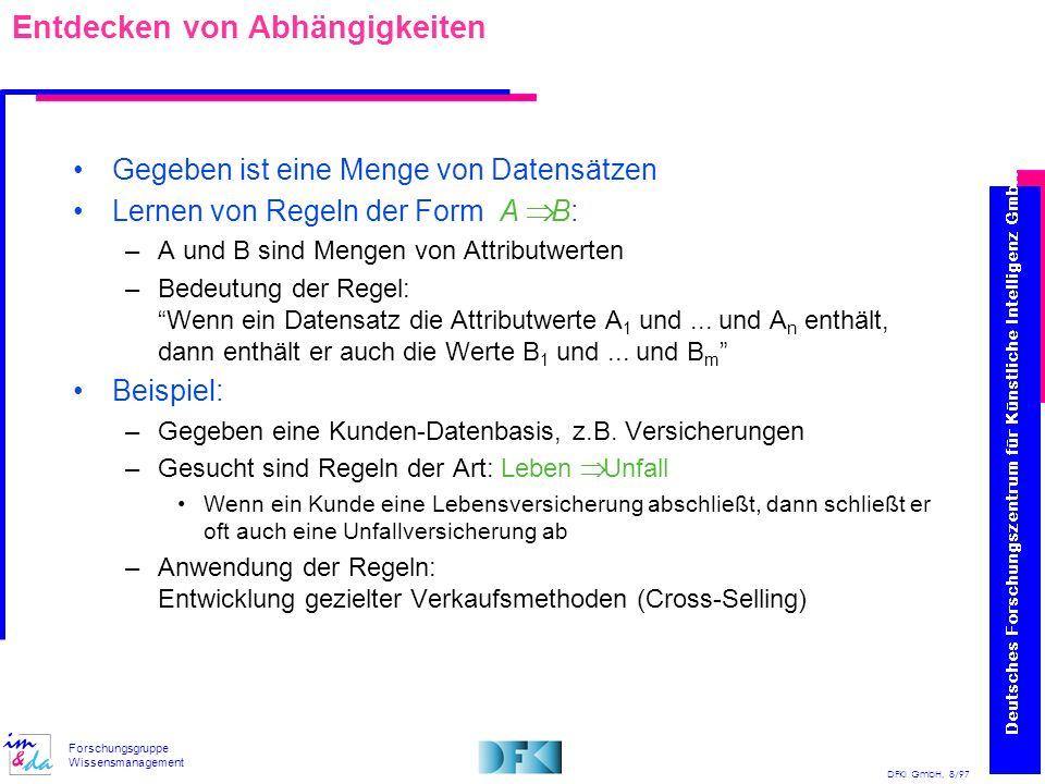 DFKI GmbH, 8/97 Forschungsgruppe Wissensmanagement Entdecken von Abhängigkeiten Gegeben ist eine Menge von Datensätzen Lernen von Regeln der Form A B: