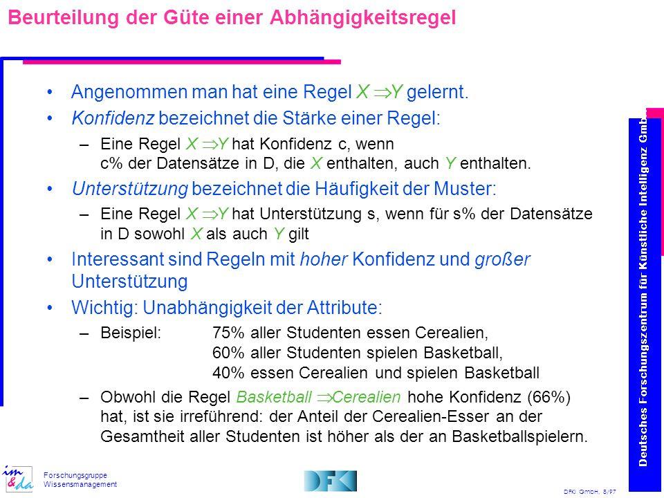 DFKI GmbH, 8/97 Forschungsgruppe Wissensmanagement Beurteilung der Güte einer Abhängigkeitsregel Angenommen man hat eine Regel X Y gelernt. Konfidenz