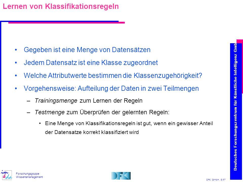 DFKI GmbH, 8/97 Forschungsgruppe Wissensmanagement Lernen von Klassifikationsregeln Gegeben ist eine Menge von Datensätzen Jedem Datensatz ist eine Kl