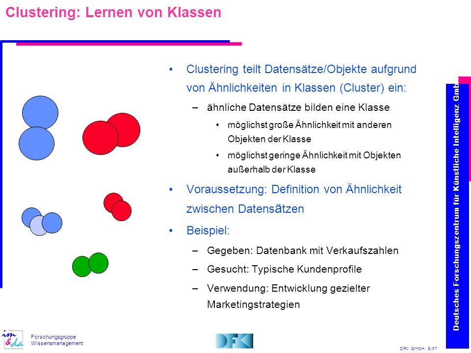 DFKI GmbH, 8/97 Forschungsgruppe Wissensmanagement Clustering: Lernen von Klassen Clustering teilt Datensätze/Objekte aufgrund von Ähnlichkeiten in Kl