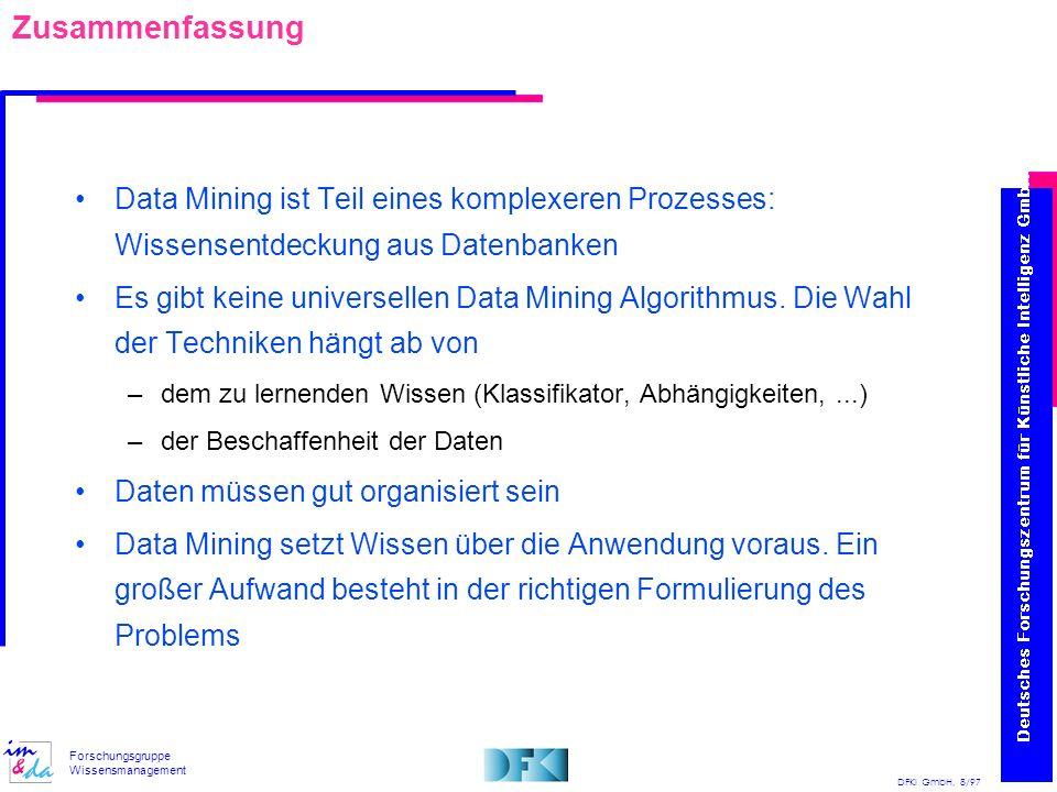 DFKI GmbH, 8/97 Forschungsgruppe Wissensmanagement Zusammenfassung Data Mining ist Teil eines komplexeren Prozesses: Wissensentdeckung aus Datenbanken