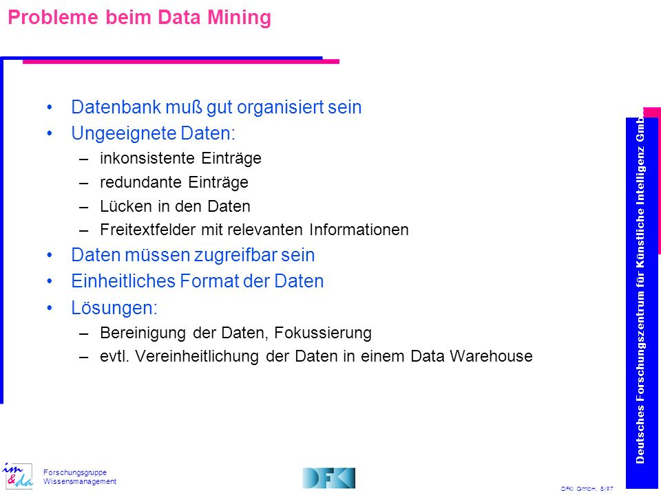 DFKI GmbH, 8/97 Forschungsgruppe Wissensmanagement Data Warehouse und Wissensentdeckung in Datenbanken Auswahl Transformation Vorverarbeitung Daten Zieldaten Data Mining Transformierte Daten Muster Interpretation/ Evaluation Wissen Data Warehouse zyklischer Update