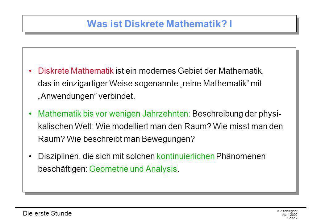 Die erste Stunde © Zschiegner April 2002 Seite 2 Was ist Diskrete Mathematik? I Diskrete Mathematik ist ein modernes Gebiet der Mathematik, das in ein