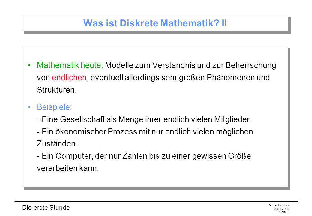 Die erste Stunde © Zschiegner April 2002 Seite 3 Was ist Diskrete Mathematik? II Mathematik heute: Modelle zum Verständnis und zur Beherrschung von en