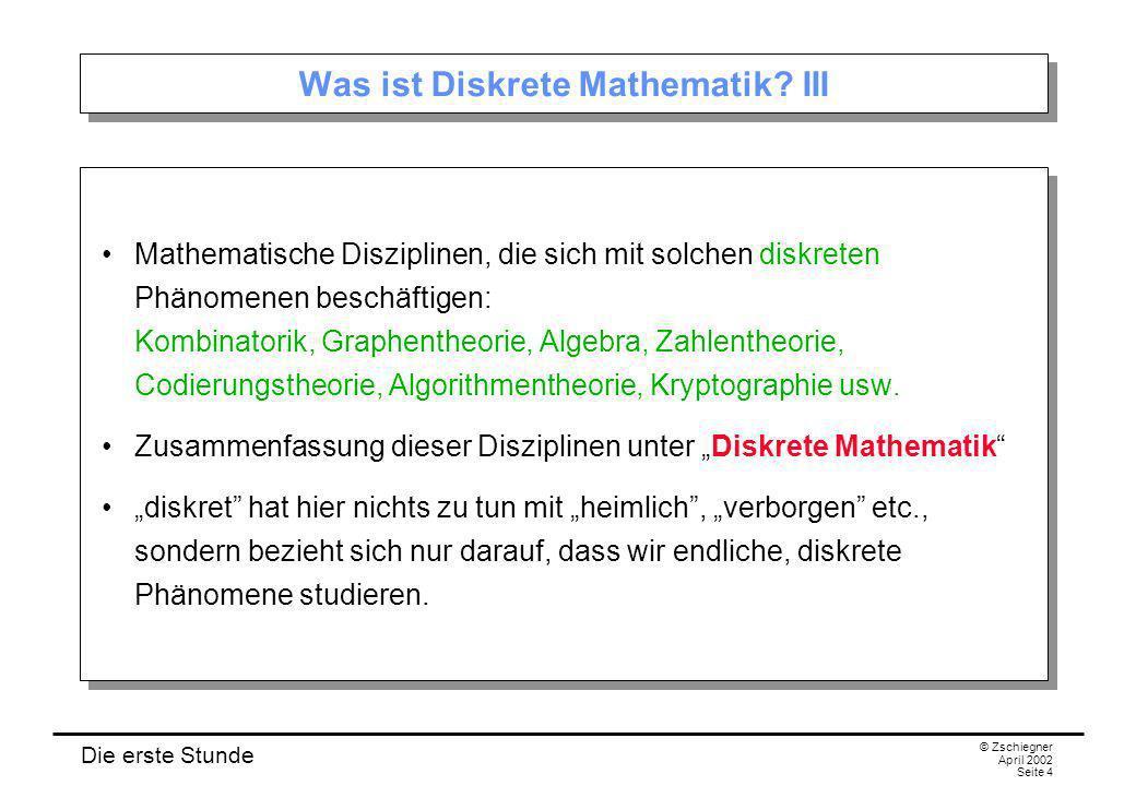 Die erste Stunde © Zschiegner April 2002 Seite 4 Was ist Diskrete Mathematik? III Mathematische Disziplinen, die sich mit solchen diskreten Phänomenen