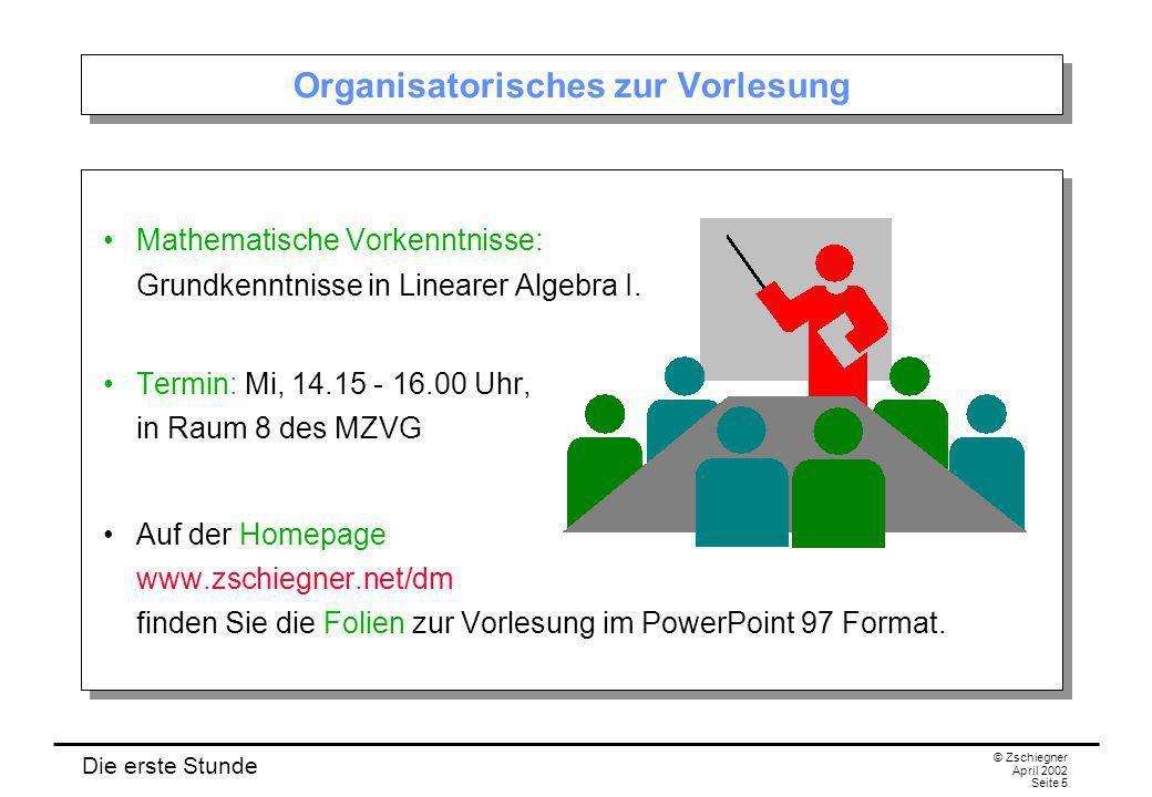 Die erste Stunde © Zschiegner April 2002 Seite 5 Organisatorisches zur Vorlesung Mathematische Vorkenntnisse: Grundkenntnisse in Linearer Algebra I. T