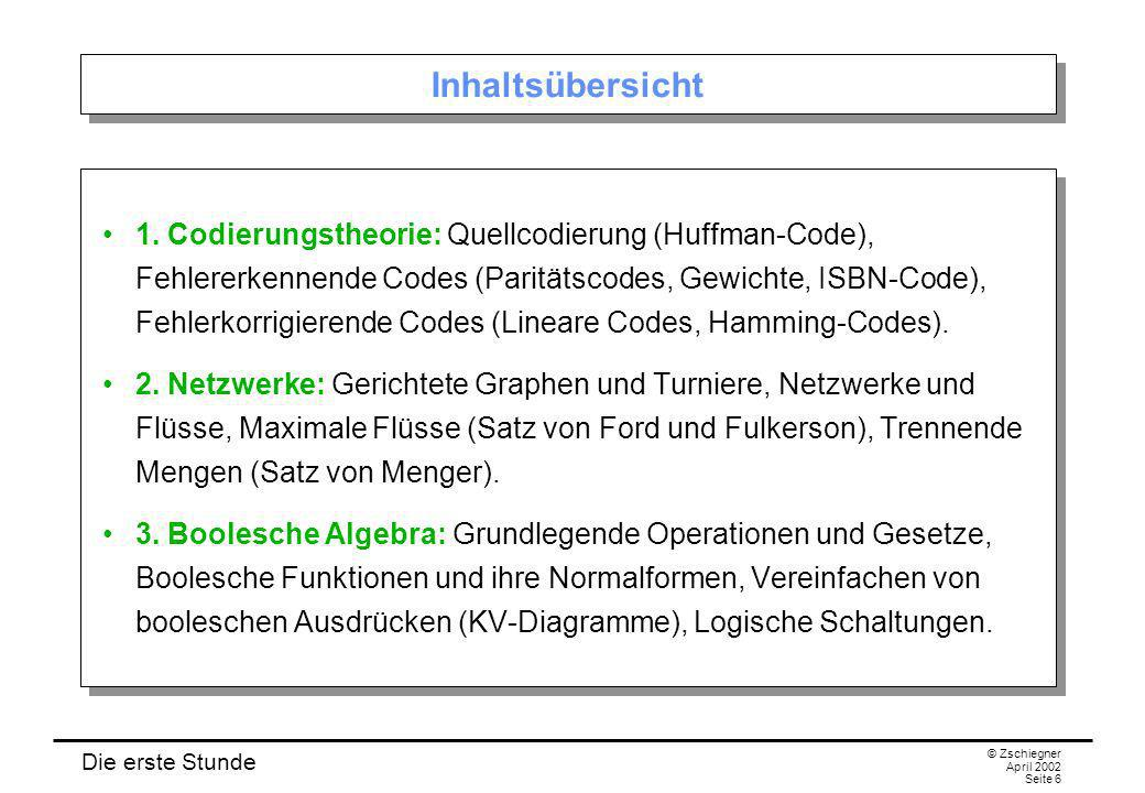Die erste Stunde © Zschiegner April 2002 Seite 6 Inhaltsübersicht 1. Codierungstheorie: Quellcodierung (Huffman-Code), Fehlererkennende Codes (Parität