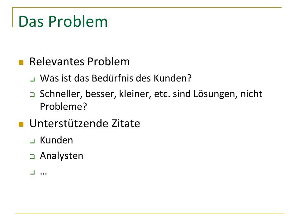 Das Problem Relevantes Problem Was ist das Bedürfnis des Kunden? Schneller, besser, kleiner, etc. sind Lösungen, nicht Probleme? Unterstützende Zitate