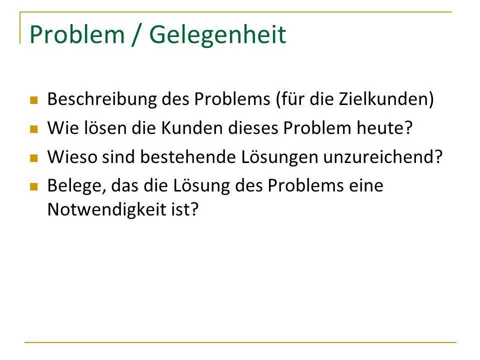 Problem / Gelegenheit Beschreibung des Problems (für die Zielkunden) Wie lösen die Kunden dieses Problem heute? Wieso sind bestehende Lösungen unzurei