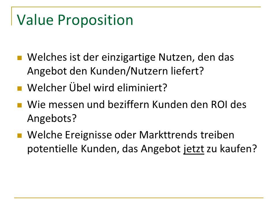 Value Proposition Welches ist der einzigartige Nutzen, den das Angebot den Kunden/Nutzern liefert? Welcher Übel wird eliminiert? Wie messen und beziff
