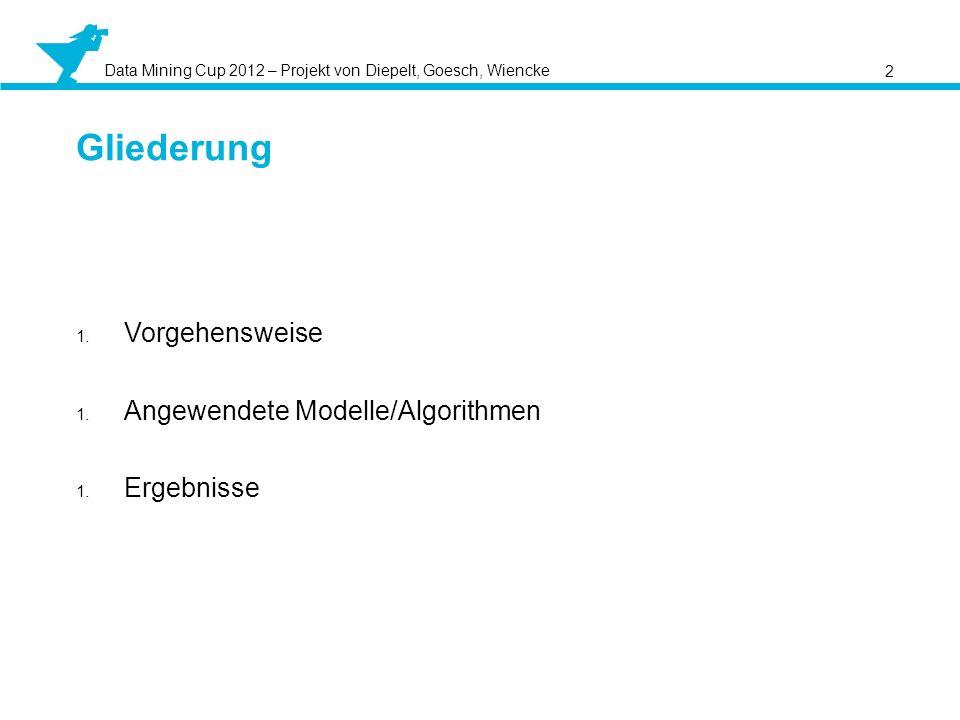 Data Mining Cup 2012 – Projekt von Diepelt, Goesch, Wiencke 2 Gliederung 1. Vorgehensweise 1. Angewendete Modelle/Algorithmen 1. Ergebnisse