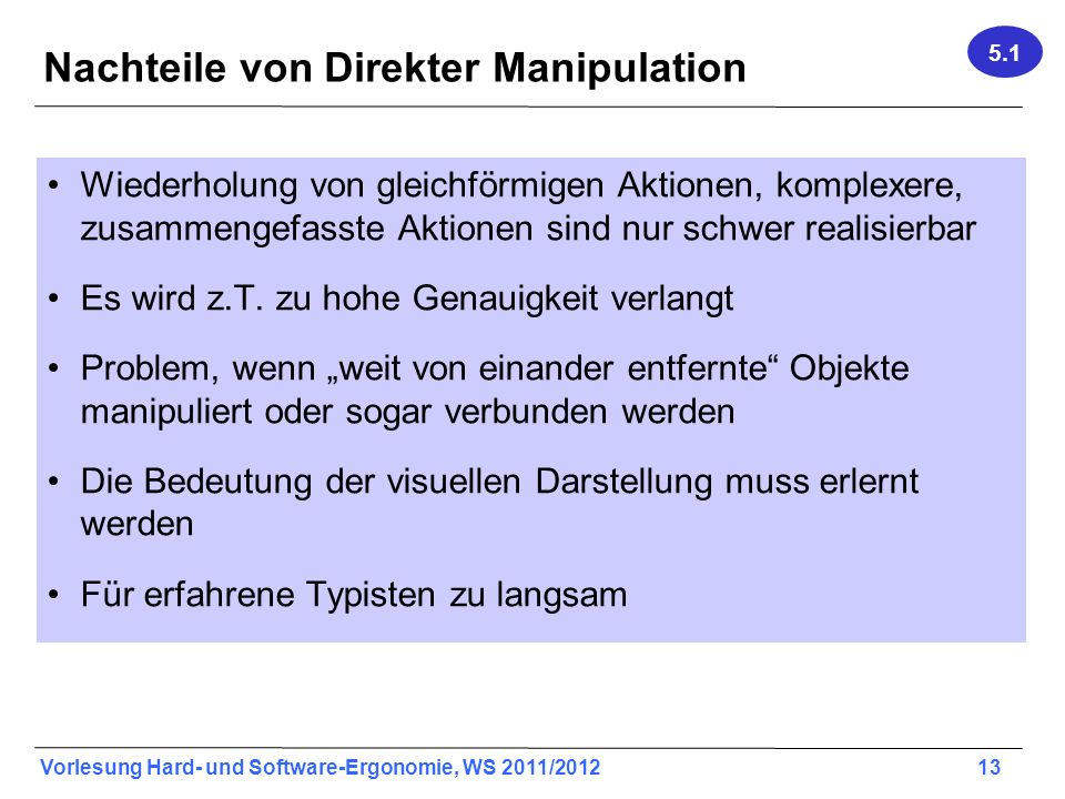 Vorlesung Hard- und Software-Ergonomie, WS 2011/2012 13 Nachteile von Direkter Manipulation Wiederholung von gleichförmigen Aktionen, komplexere, zusammengefasste Aktionen sind nur schwer realisierbar Es wird z.T.