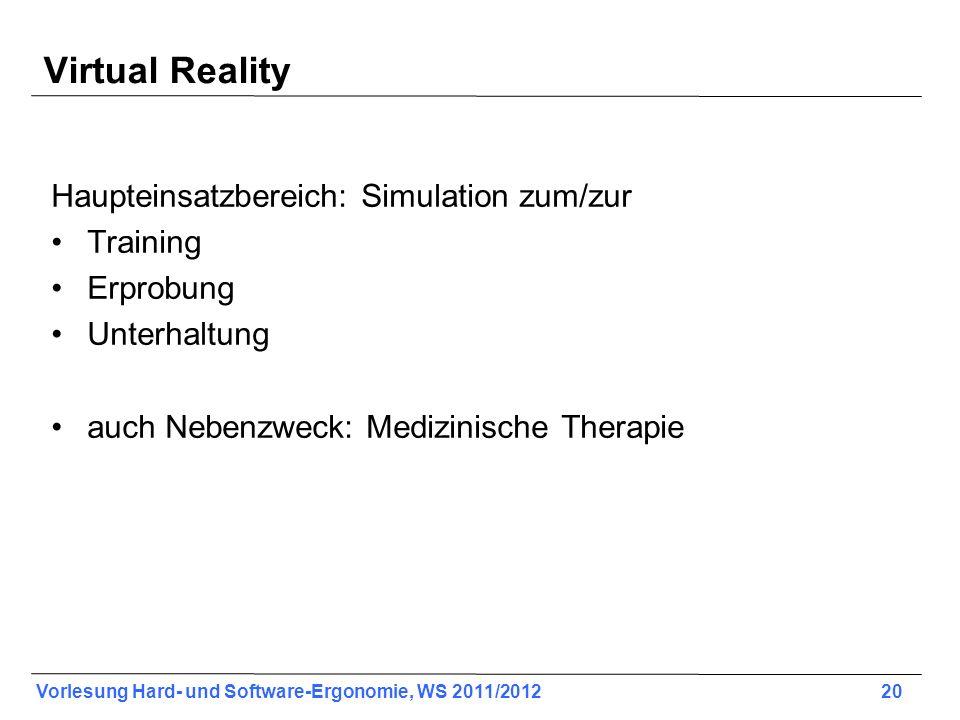 Vorlesung Hard- und Software-Ergonomie, WS 2011/2012 20 Virtual Reality Haupteinsatzbereich: Simulation zum/zur Training Erprobung Unterhaltung auch Nebenzweck: Medizinische Therapie