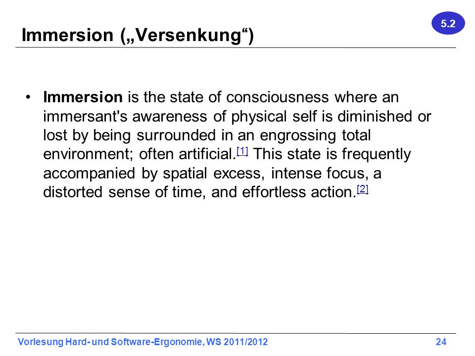 Vorlesung Hard- und Software-Ergonomie, WS 2011/2012 24 Immersion (Versenkung) Immersion is the state of consciousness where an immersant's awareness