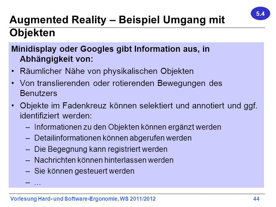 Vorlesung Hard- und Software-Ergonomie, WS 2011/2012 44 Augmented Reality – Beispiel Umgang mit Objekten Minidisplay oder Googles gibt Information aus