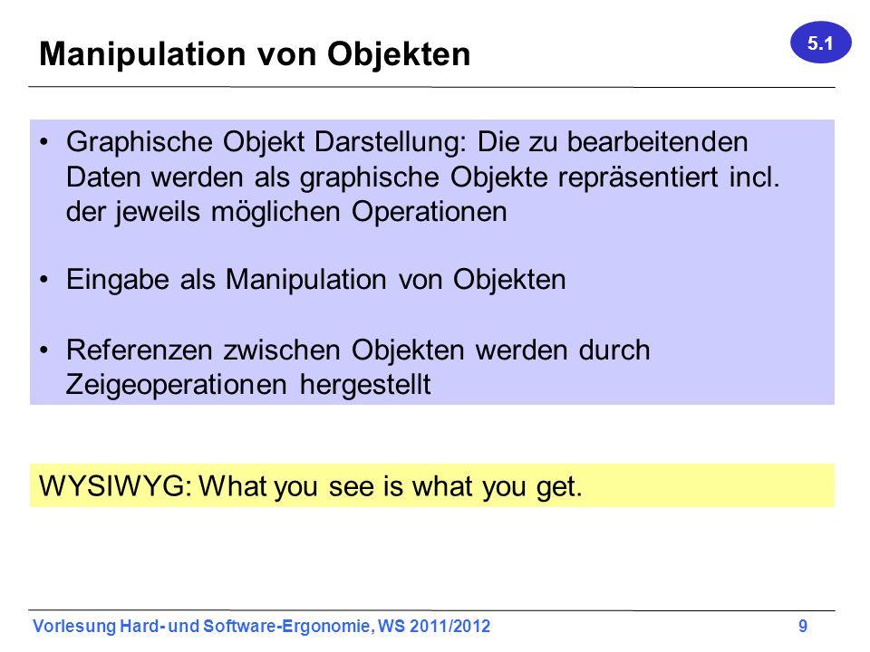 Vorlesung Hard- und Software-Ergonomie, WS 2011/2012 9 Manipulation von Objekten Graphische Objekt Darstellung: Die zu bearbeitenden Daten werden als graphische Objekte repräsentiert incl.
