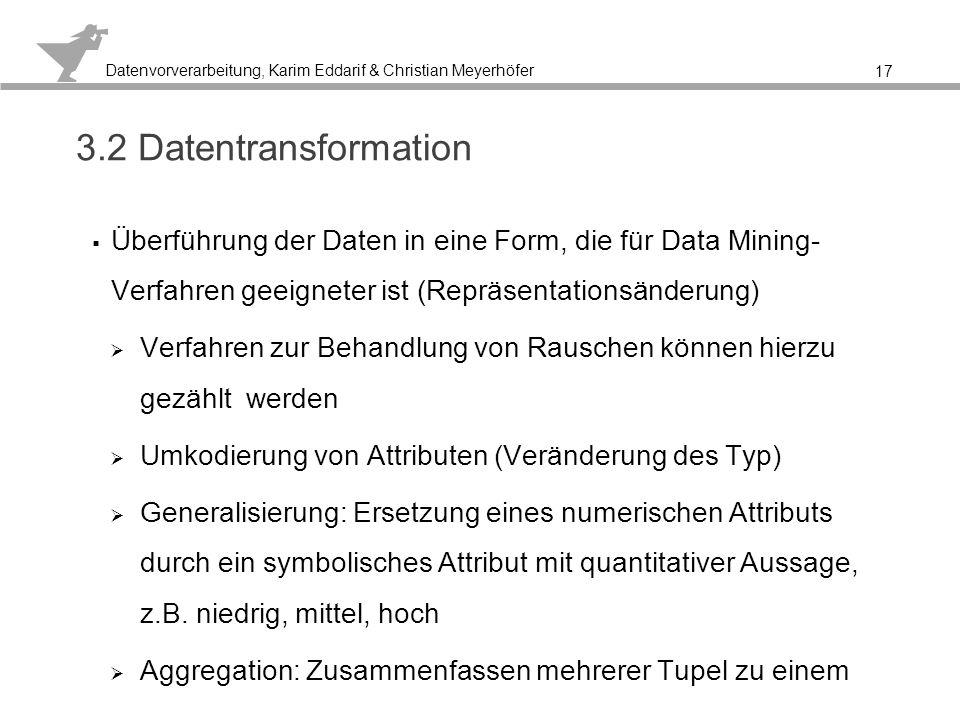 Datenvorverarbeitung, Karim Eddarif & Christian Meyerhöfer Datentransformation – Umkodierung von Attributen 18 Normalisierung von numerischen werten im Wertebereichen Skalierung von Daten in Intervallen [0..1] Binning ermöglicht die Intervallbildung von numerischen Daten