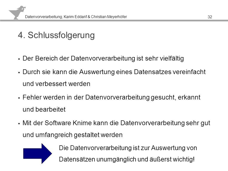 Datenvorverarbeitung, Karim Eddarif & Christian Meyerhöfer Quellen Althoff, Klaus-Dieter (2005) Wissensentdeckung und maschinelles Lernen, Vorlesungsfolien der Universität Hildesheim 2005;URL:http://www.iis.uni- hildesheim.de/files/teaching/wintersemester20042005/VorlesungWissensentdeckung/Resourcen/2004-weml- 12.pdf, letzter Abruf: 05.06.2013 Reuter, Matthias (2004) Datenvorverarbeitung (Preprocessing), URL: http://www2.in.tu-clausthal.de/~reuter/fd.htm, letzter Abruf: 05.06.2013 Werth, Oliver (2004/2005) Datenvorverarbeitung von nominalen Daten für DataMining, http://www.ke.tu- darmstadt.de/lehre/oberseminar/folien/Werth_Oliver-Slides.pdf, S.