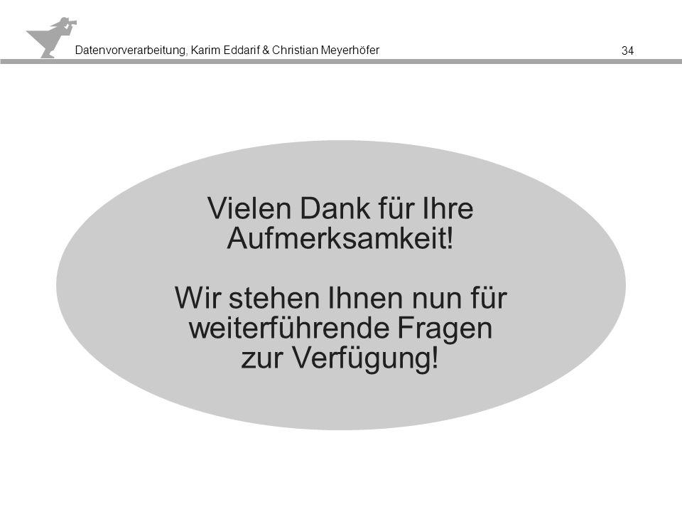 Datenvorverarbeitung, Karim Eddarif & Christian Meyerhöfer 34 Vielen Dank für Ihre Aufmerksamkeit! Wir stehen Ihnen nun für weiterführende Fragen zur
