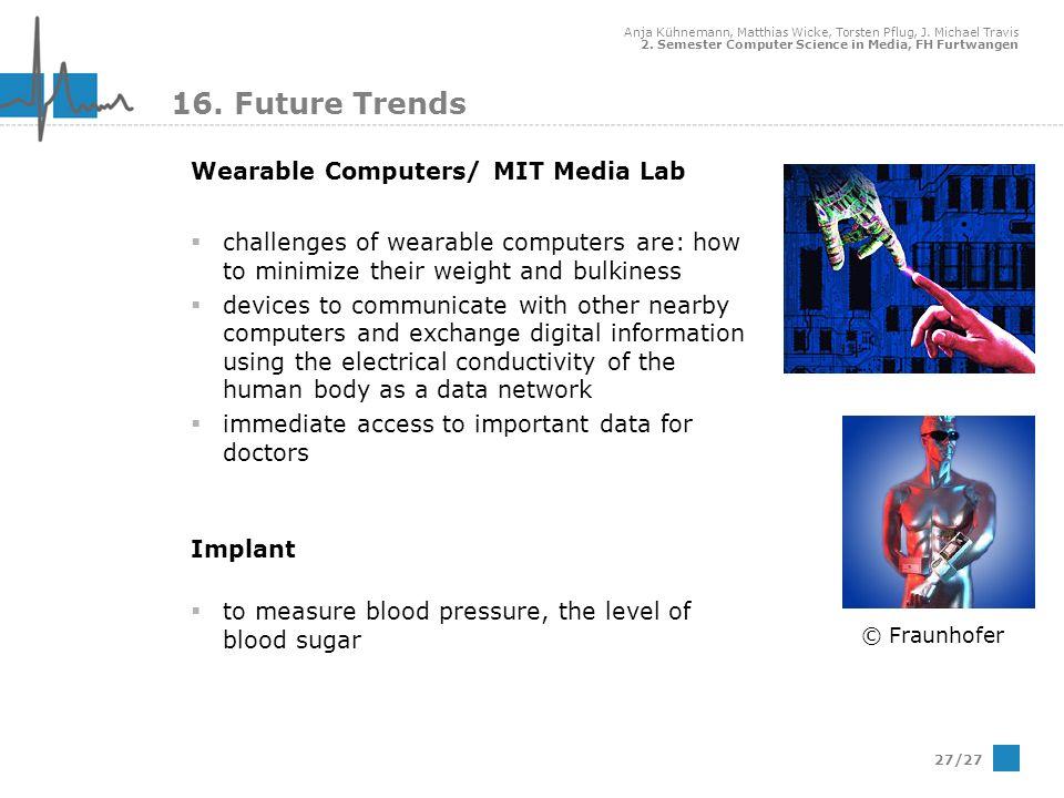 Anja Kühnemann, Matthias Wicke, Torsten Pflug, J. Michael Travis 2. Semester Computer Science in Media, FH Furtwangen 27/27 16. Future Trends Wearable