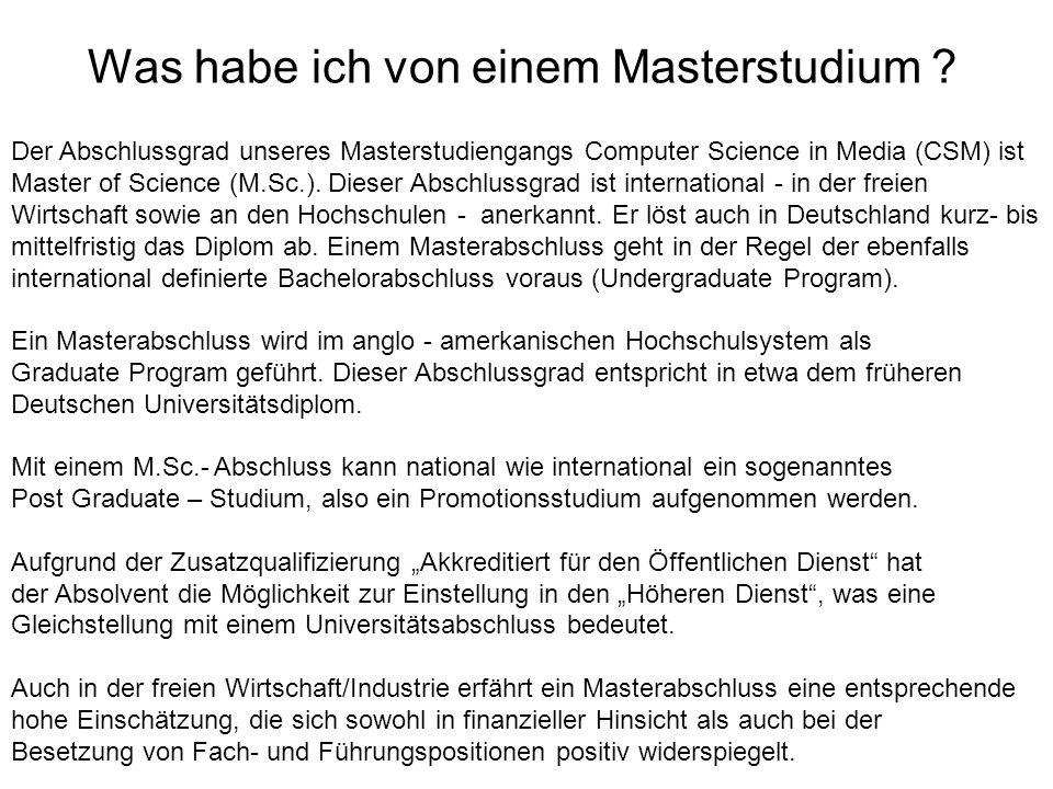 Was habe ich von einem Masterstudium ? Der Abschlussgrad unseres Masterstudiengangs Computer Science in Media (CSM) ist Master of Science (M.Sc.). Die