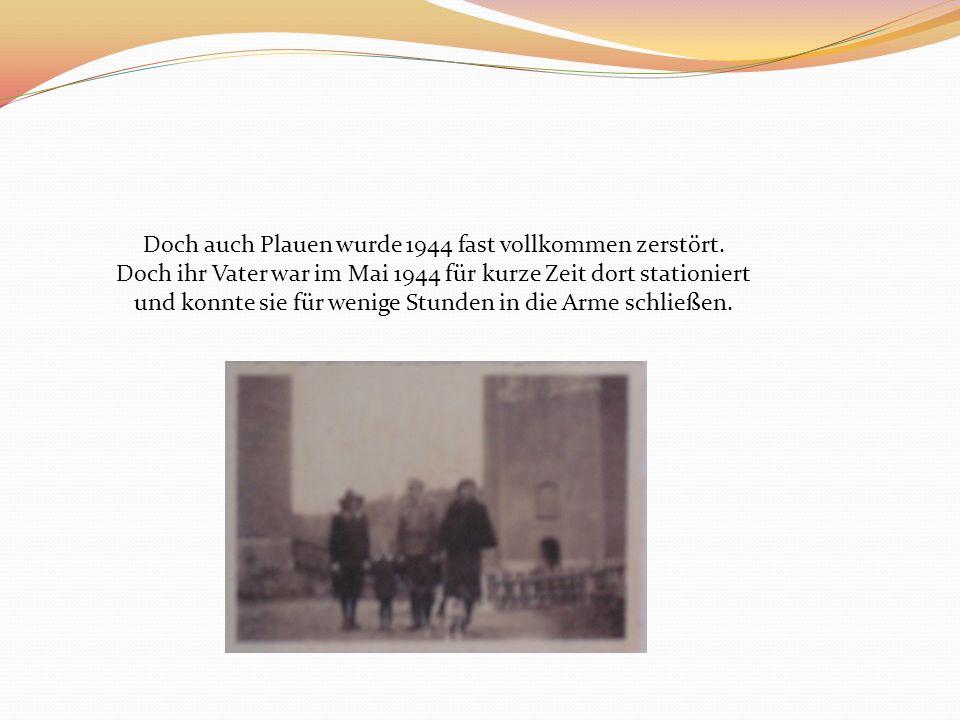 Doch auch Plauen wurde 1944 fast vollkommen zerstört. Doch ihr Vater war im Mai 1944 für kurze Zeit dort stationiert und konnte sie für wenige Stunden