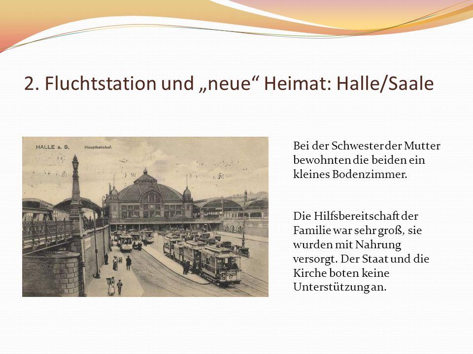 2. Fluchtstation und neue Heimat: Halle/Saale Bei der Schwester der Mutter bewohnten die beiden ein kleines Bodenzimmer. Die Hilfsbereitschaft der Fam