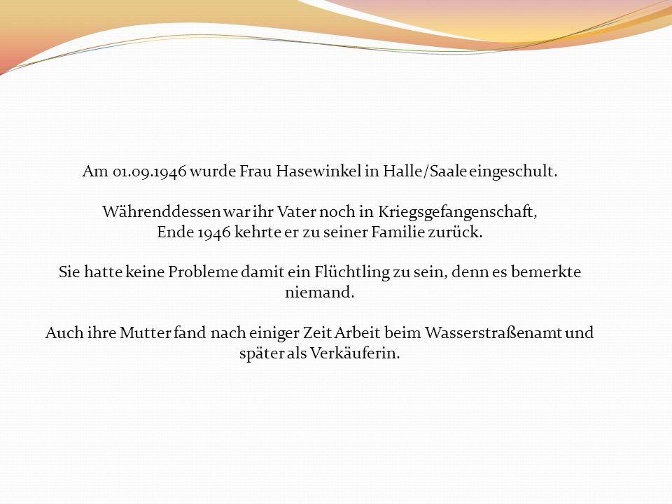 Am 01.09.1946 wurde Frau Hasewinkel in Halle/Saale eingeschult. Währenddessen war ihr Vater noch in Kriegsgefangenschaft, Ende 1946 kehrte er zu seine
