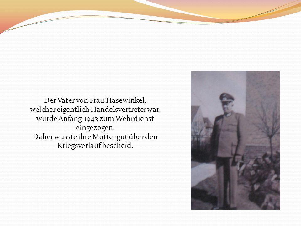 Der Vater von Frau Hasewinkel, welcher eigentlich Handelsvertreter war, wurde Anfang 1943 zum Wehrdienst eingezogen. Daher wusste ihre Mutter gut über