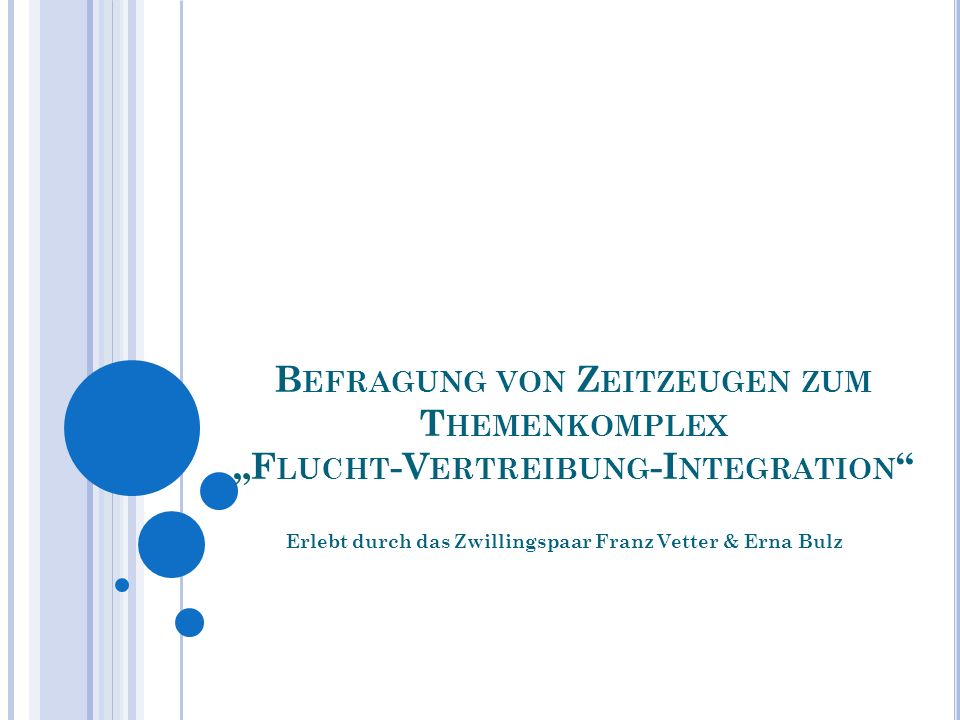 B EFRAGUNG VON Z EITZEUGEN ZUM T HEMENKOMPLEX F LUCHT -V ERTREIBUNG -I NTEGRATION Erlebt durch das Zwillingspaar Franz Vetter & Erna Bulz