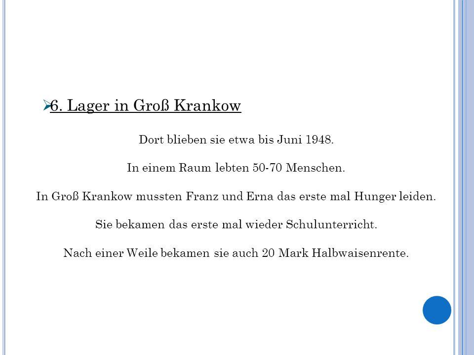 6. Lager in Groß Krankow Dort blieben sie etwa bis Juni 1948. In einem Raum lebten 50-70 Menschen. In Groß Krankow mussten Franz und Erna das erste ma