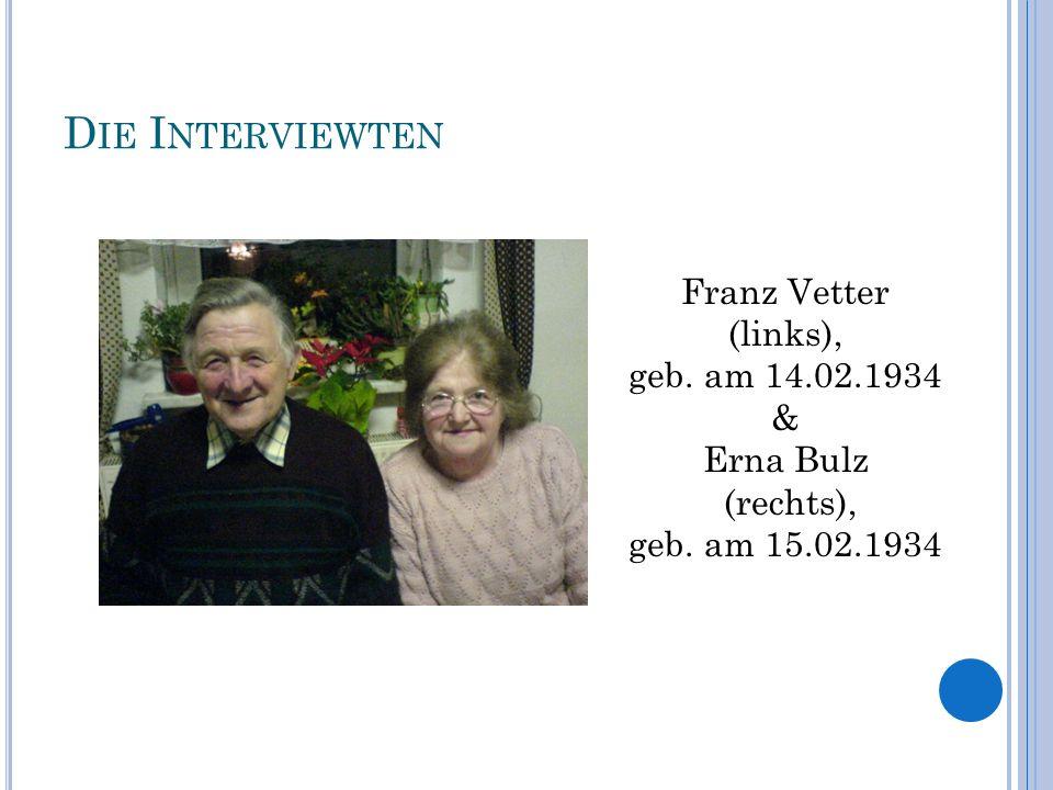 D IE I NTERVIEWTEN Franz Vetter (links), geb. am 14.02.1934 & Erna Bulz (rechts), geb. am 15.02.1934