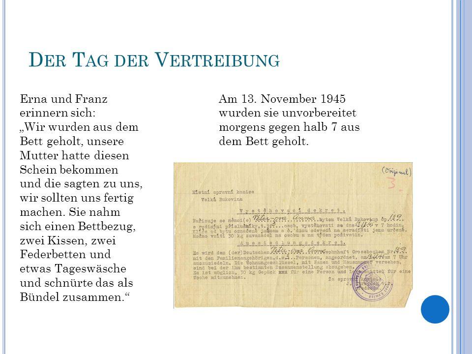 D ER T AG DER V ERTREIBUNG Am 13. November 1945 wurden sie unvorbereitet morgens gegen halb 7 aus dem Bett geholt. Erna und Franz erinnern sich: Wir w
