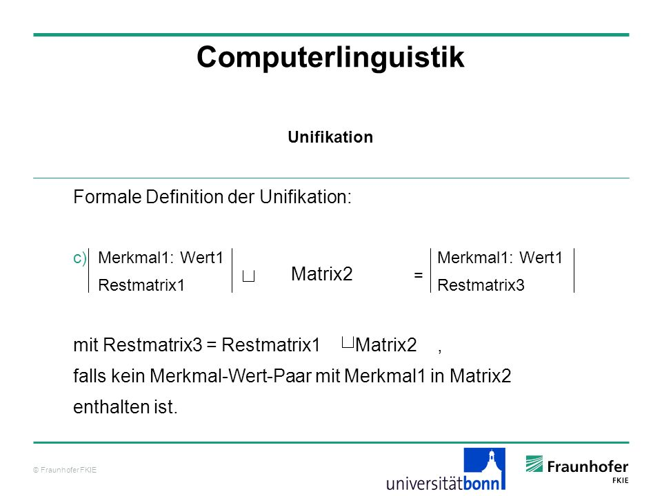 © Fraunhofer FKIE Computerlinguistik Formale Definition der Unifikation: Merkmal1: Wert1 Merkmal1: Wert1 Restmatrix1 Restmatrix3 mit Restmatrix3 = Res
