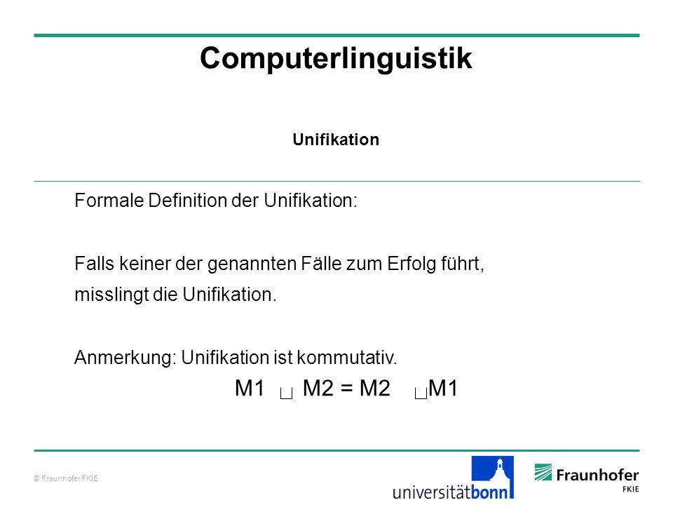 © Fraunhofer FKIE Computerlinguistik Formale Definition der Unifikation: Falls keiner der genannten Fälle zum Erfolg führt, misslingt die Unifikation.