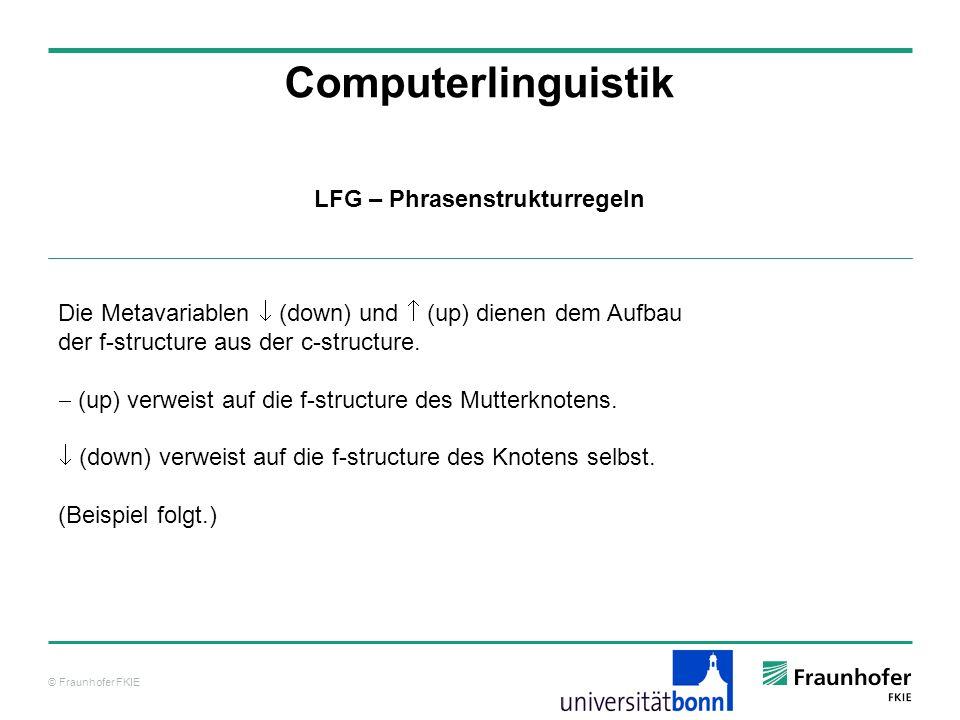 © Fraunhofer FKIE Computerlinguistik LFG – Phrasenstrukturregeln Die Metavariablen (down) und (up) dienen dem Aufbau der f-structure aus der c-structu