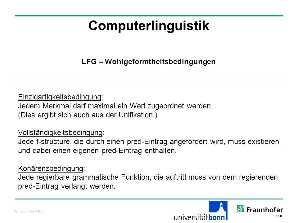 © Fraunhofer FKIE Computerlinguistik LFG – Wohlgeformtheitsbedingungen Einzigartigkeitsbedingung: Jedem Merkmal darf maximal ein Wert zugeordnet werde