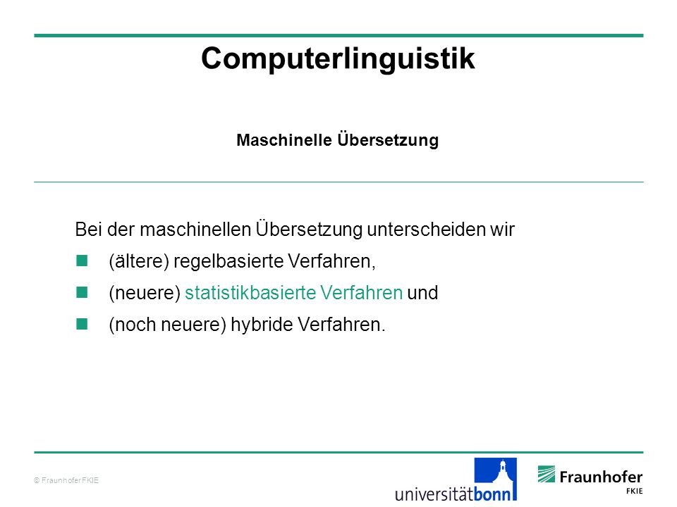 © Fraunhofer FKIE Computerlinguistik Bei der maschinellen Übersetzung unterscheiden wir (ältere) regelbasierte Verfahren, (neuere) statistikbasierte V