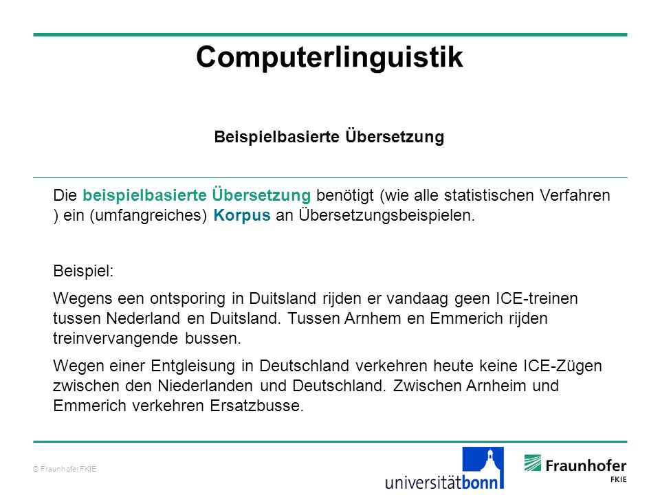 © Fraunhofer FKIE Computerlinguistik Die beispielbasierte Übersetzung benötigt (wie alle statistischen Verfahren ) ein (umfangreiches) Korpus an Übers