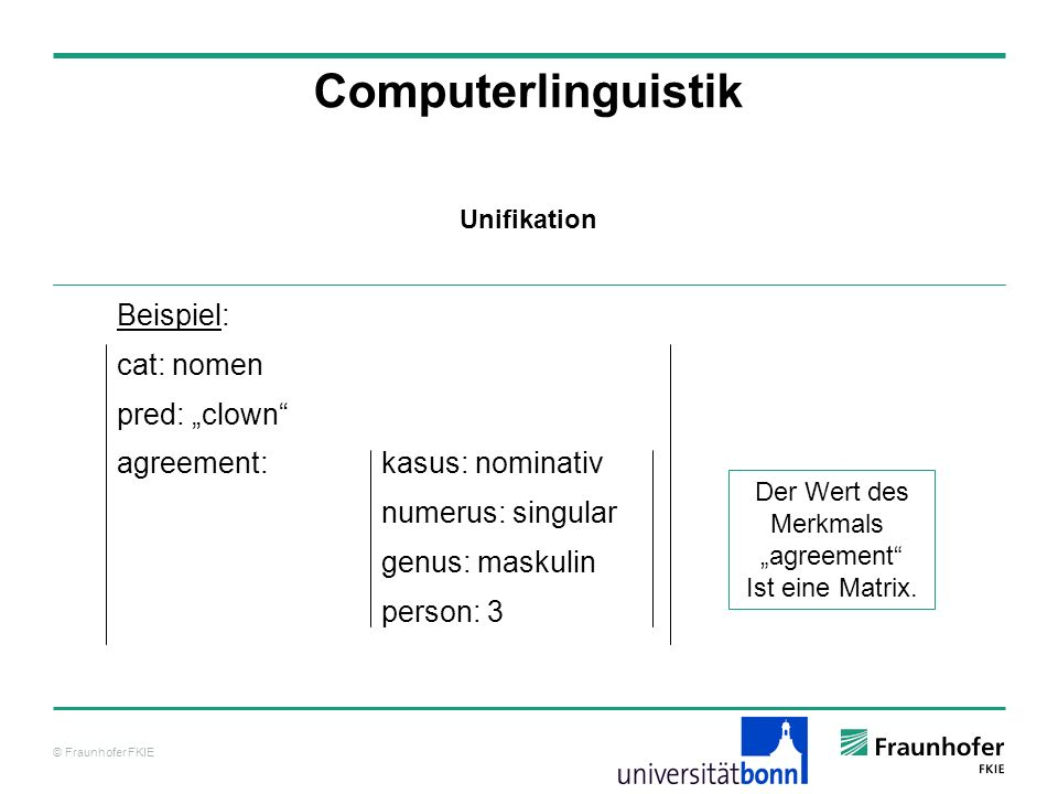 © Fraunhofer FKIE Computerlinguistik Beispiel: cat: nomen pred: clown agreement: kasus: nominativ numerus: singular genus: maskulin person: 3 Unifikat