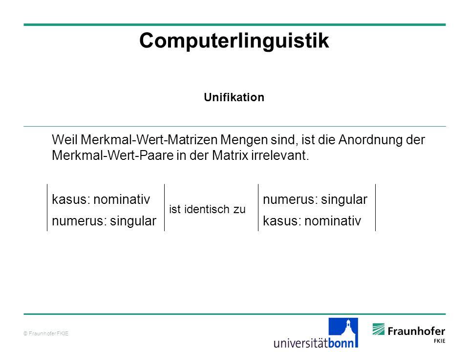 © Fraunhofer FKIE Computerlinguistik Weil Merkmal-Wert-Matrizen Mengen sind, ist die Anordnung der Merkmal-Wert-Paare in der Matrix irrelevant. kasus: