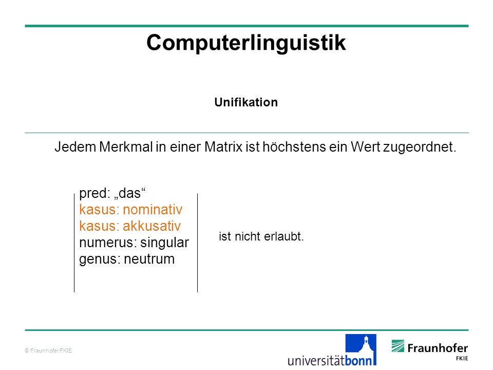 © Fraunhofer FKIE Computerlinguistik Jedem Merkmal in einer Matrix ist höchstens ein Wert zugeordnet. pred: das kasus: nominativ kasus: akkusativ nume