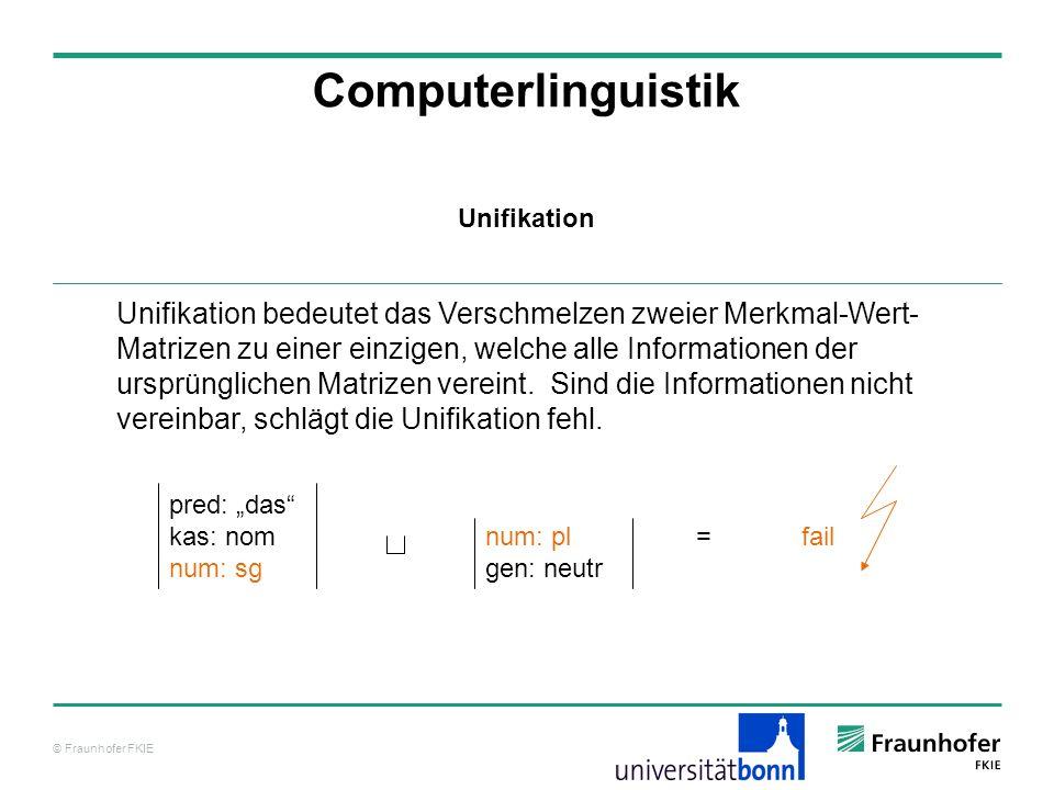 © Fraunhofer FKIE Computerlinguistik Unifikation bedeutet das Verschmelzen zweier Merkmal-Wert- Matrizen zu einer einzigen, welche alle Informationen