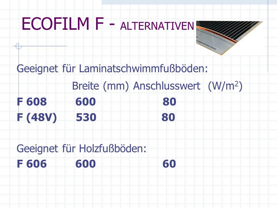 ECOFILM F - ALTERNATIVEN Geeignet für Laminatschwimmfußböden: Breite (mm) Anschlusswert (W/m 2 ) F 608 600 80 F (48V) 530 80 Geeignet für Holzfußböden