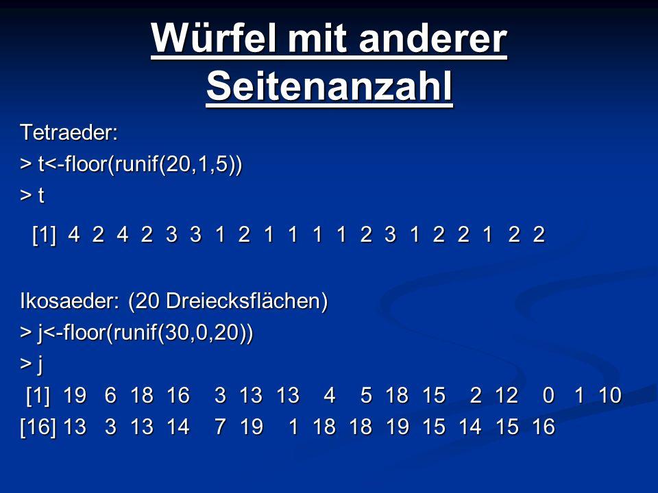 Würfel mit anderer Seitenanzahl Tetraeder: > t t<-floor(runif(20,1,5)) > t [1] 4 2 4 2 3 3 1 2 1 1 1 1 2 3 1 2 2 1 2 2 [1] 4 2 4 2 3 3 1 2 1 1 1 1 2 3
