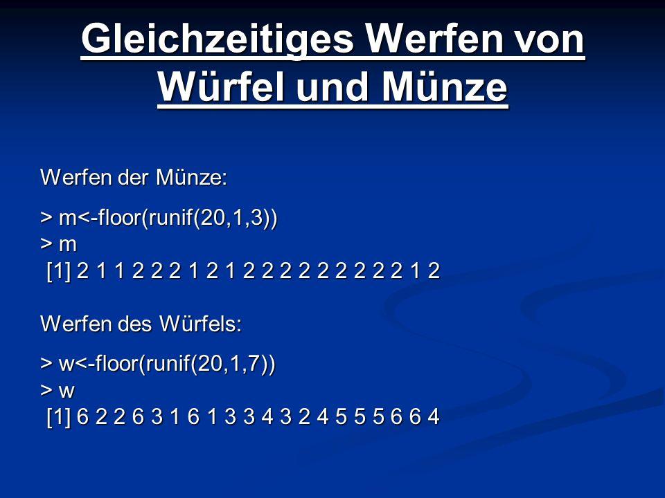 Gleichzeitiges Werfen von Würfel und Münze Werfen der Münze: > m m<-floor(runif(20,1,3)) > m [1] 2 1 1 2 2 2 1 2 1 2 2 2 2 2 2 2 2 2 1 2 [1] 2 1 1 2 2