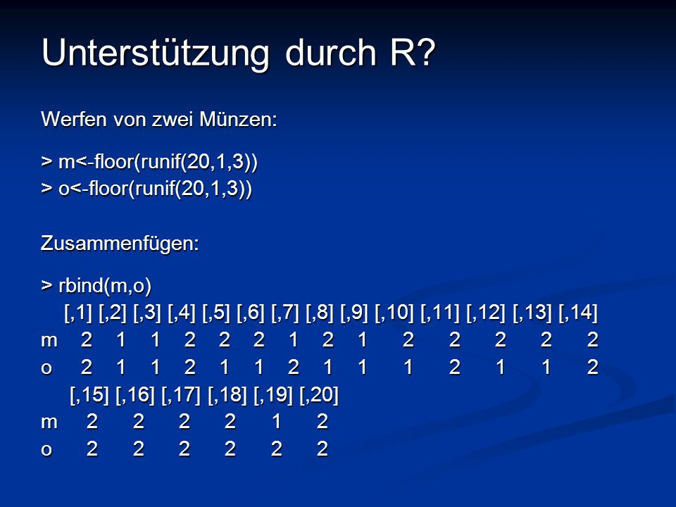 Unterstützung durch R? Werfen von zwei Münzen: > m m<-floor(runif(20,1,3)) > o o<-floor(runif(20,1,3))Zusammenfügen: > rbind(m,o) [,1] [,2] [,3] [,4]