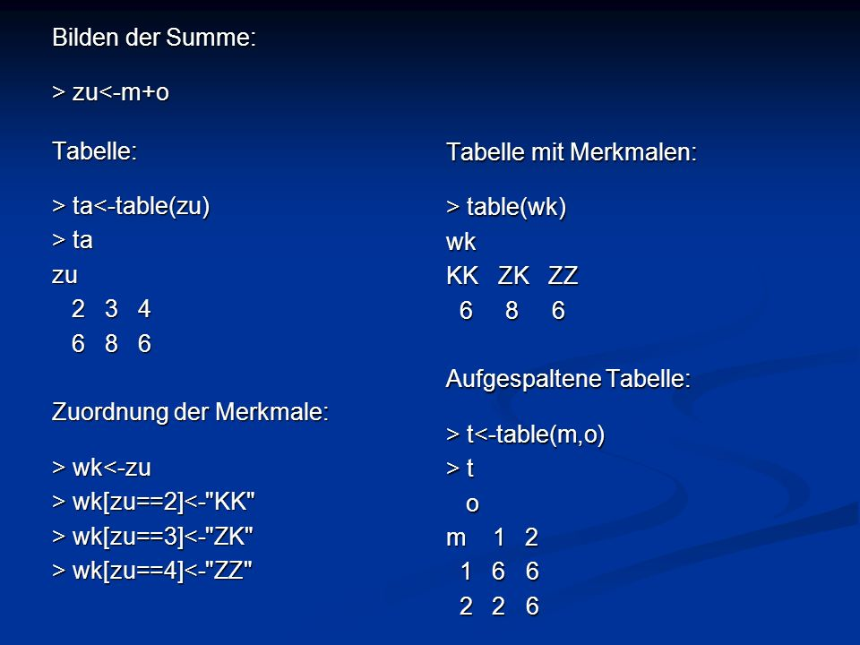 Bilden der Summe: > zu zu<-m+oTabelle: > ta ta<-table(zu) > ta zu 2 3 4 2 3 4 6 8 6 6 8 6 Zuordnung der Merkmale: > wk wk<-zu > wk[zu==2] wk[zu==2]<-
