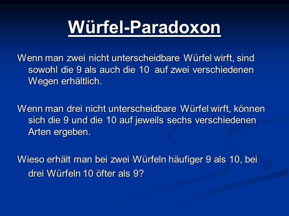 Würfel-Paradoxon Wenn man zwei nicht unterscheidbare Würfel wirft, sind sowohl die 9 als auch die 10 auf zwei verschiedenen Wegen erhältlich. Wenn man