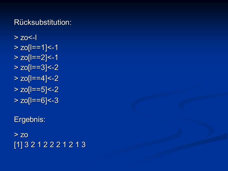 Rücksubstitution: > zo zo<-l > zo[l==1] zo[l==1]<-1 > zo[l==2] zo[l==2]<-1 > zo[l==3] zo[l==3]<-2 > zo[l==4] zo[l==4]<-2 > zo[l==5] zo[l==5]<-2 > zo[l